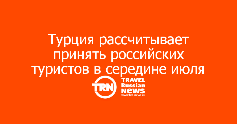 Турция рассчитывает принять российских туристов в середине июля