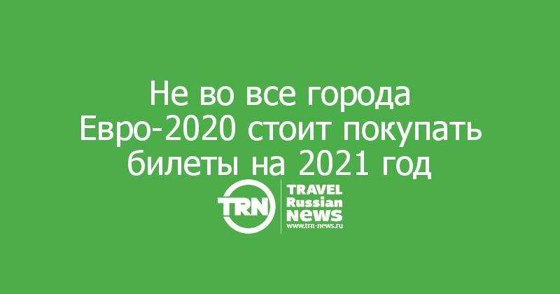 Не во все города Евро-2020 стоит покупать билеты на 2021 год