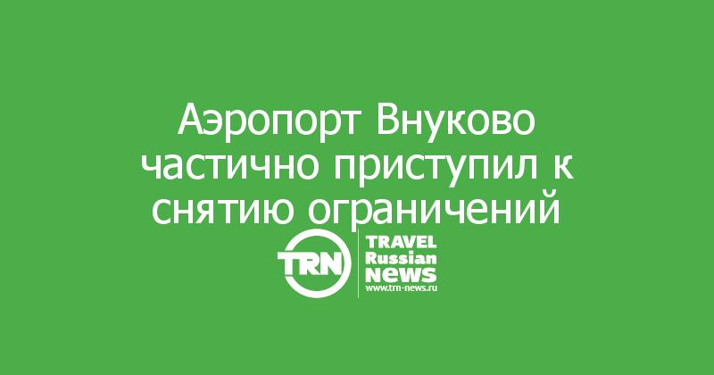 Аэропорт Внуково частично приступил к снятию ограничений