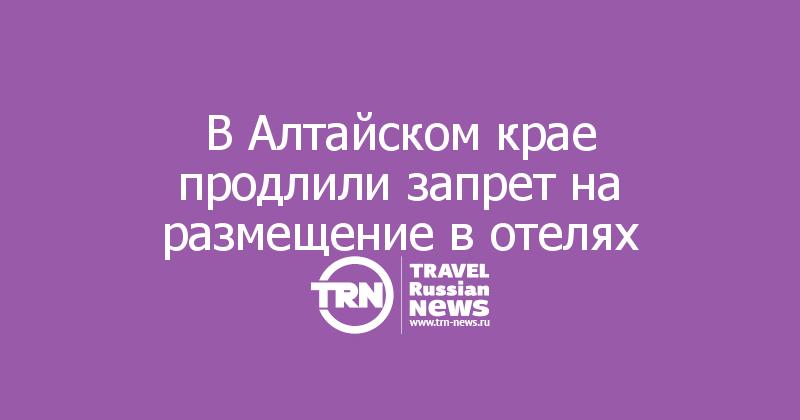 В Алтайском крае продлили запрет на размещение в отелях