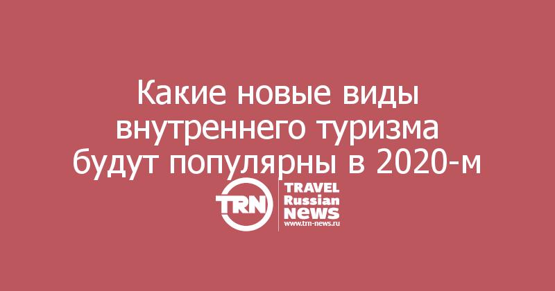 Какие новые виды внутреннего туризма будут популярны в2020-м