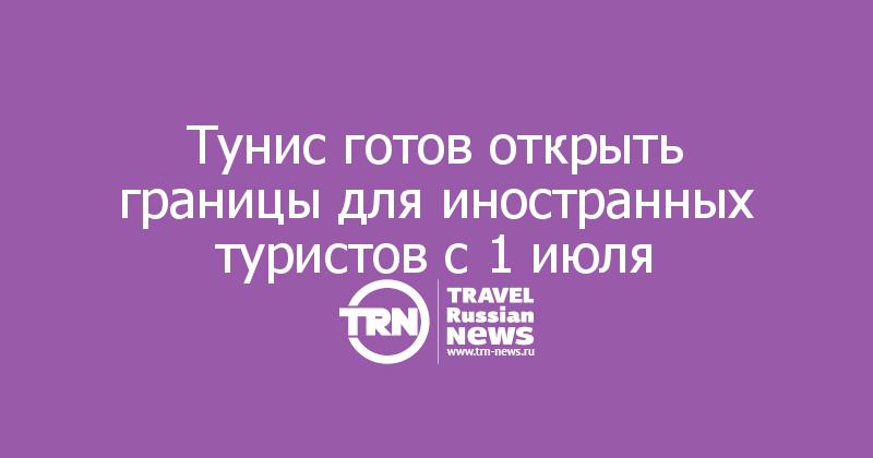 Тунис готов открыть границы для иностранных туристов с 1 июля