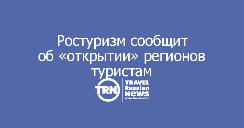 Ростуризм сообщит об«открытии» регионов туристам