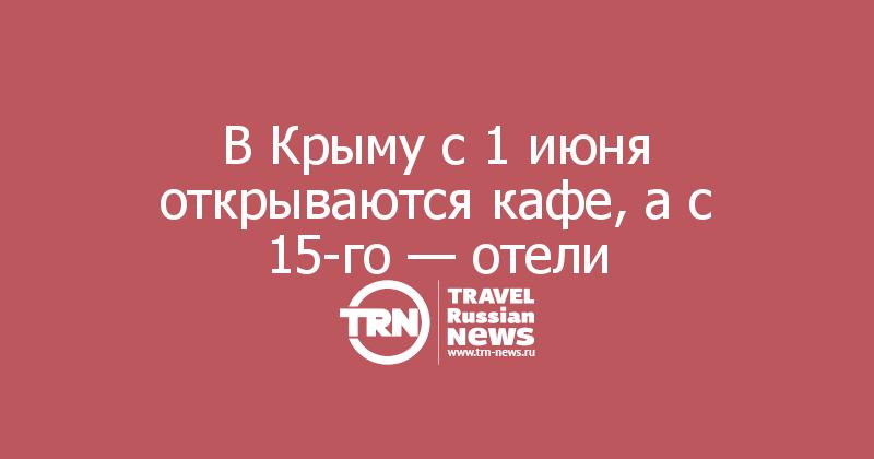 В Крыму с 1 июня открываются кафе, а с 15-го — отели