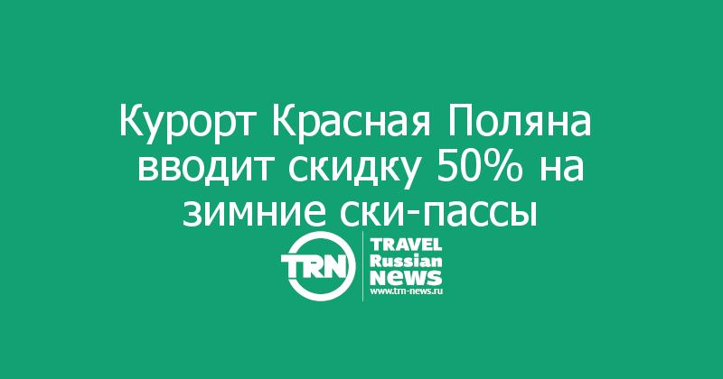 Курорт Красная Поляна  вводит скидку 50% на зимние ски-пассы