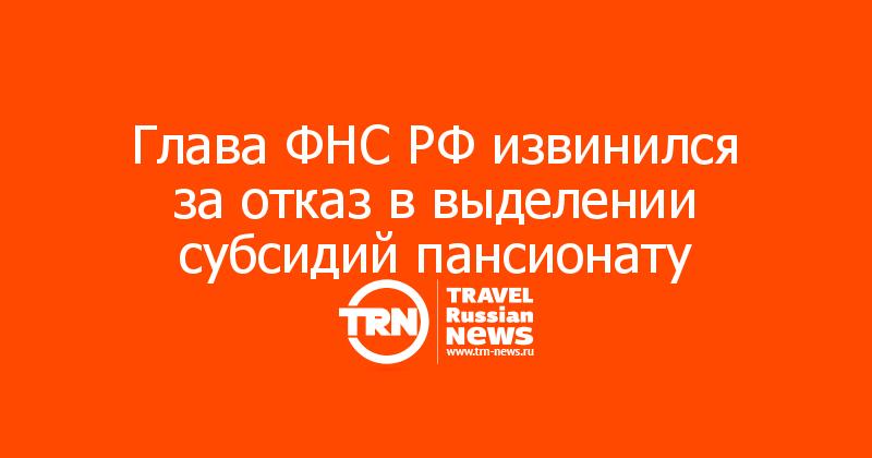 Глава ФНС РФ извинился за отказ в выделении субсидий пансионату
