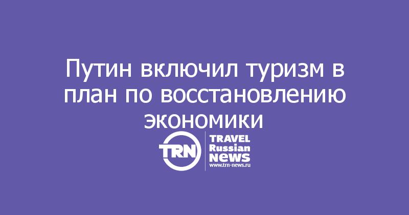 Путин включил туризм в план по восстановлению экономики