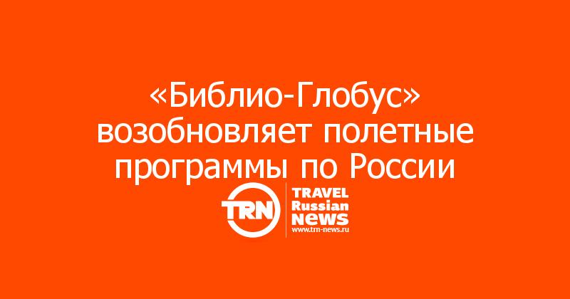 «Библио-Глобус» возобновляет полетные программы по России