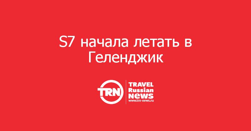 S7 начала летать в Геленджик