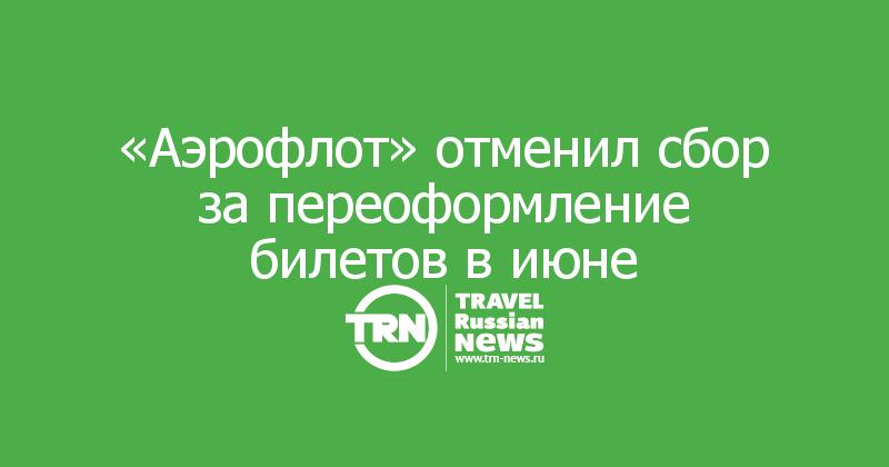 «Аэрофлот» отменил сбор за переоформление билетов в июне