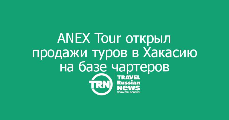 ANEX Tour открыл продажи туров в Хакасию на базе чартеров