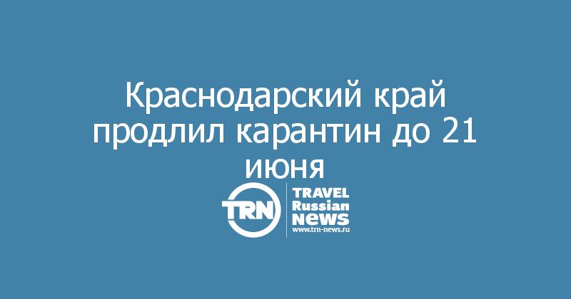 Краснодарский край продлил карантин до 21 июня