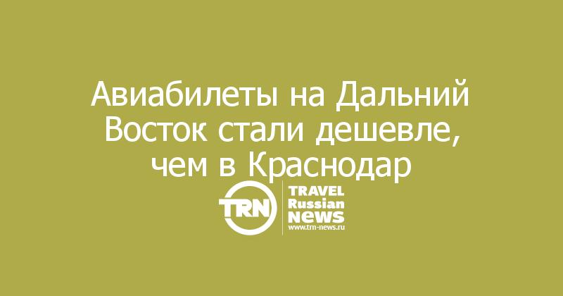 Авиабилеты на Дальний Восток стали дешевле, чем в Краснодар