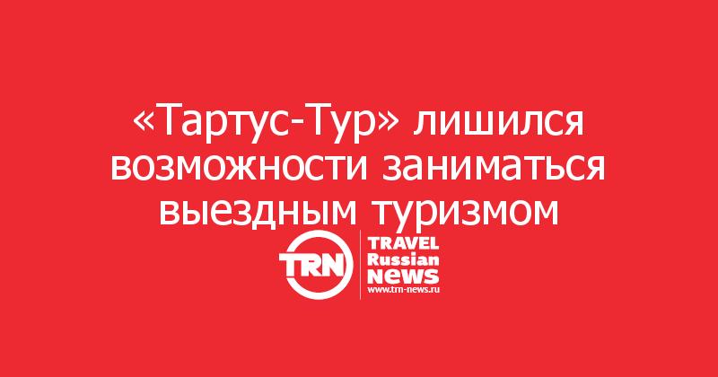 «Тартус-Тур» лишился возможности заниматься выездным туризмом