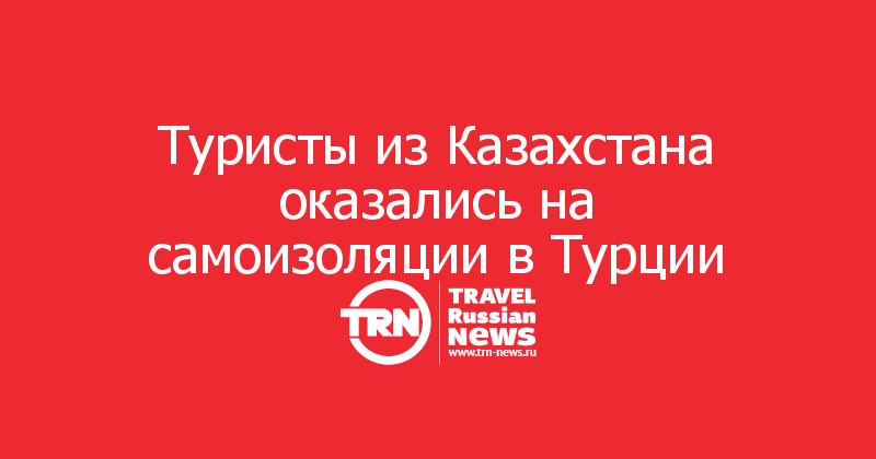 Туристы из Казахстана оказались на самоизоляции в Турции
