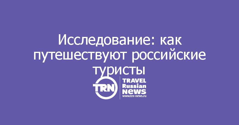 Исследование: как путешествуют российские туристы