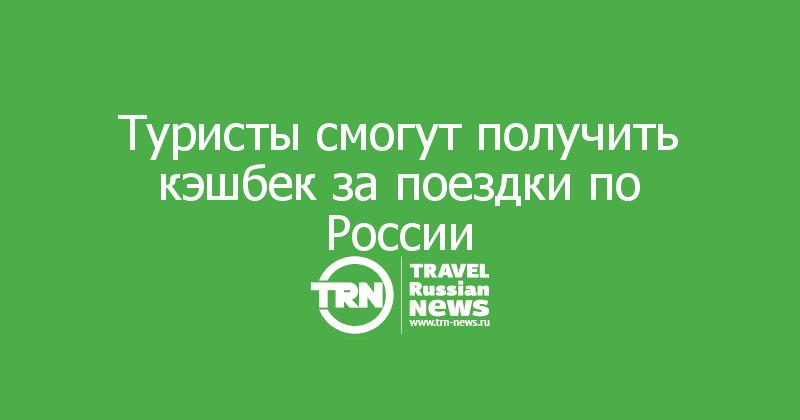 Туристы смогут получить кэшбек за поездки по России