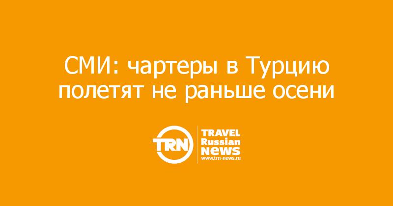 СМИ: чартеры вТурцию полетят нераньше осени