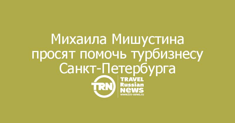 Михаила Мишустина просят помочь турбизнесу Санкт-Петербурга