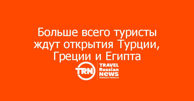 Больше всего туристы ждут открытия Турции, Греции и Египта