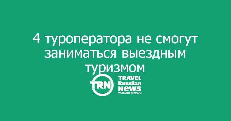 4 туроператора не смогут заниматься выездным туризмом
