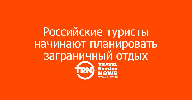 Российские туристы начинают планировать заграничный отдых
