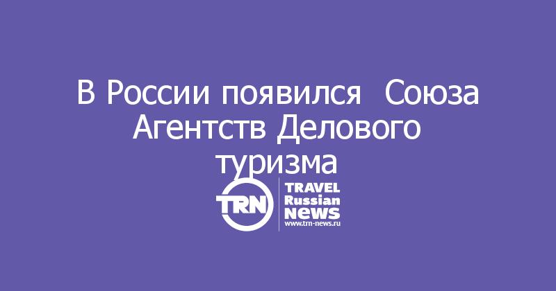 В России появился  Союза Агентств Делового туризма