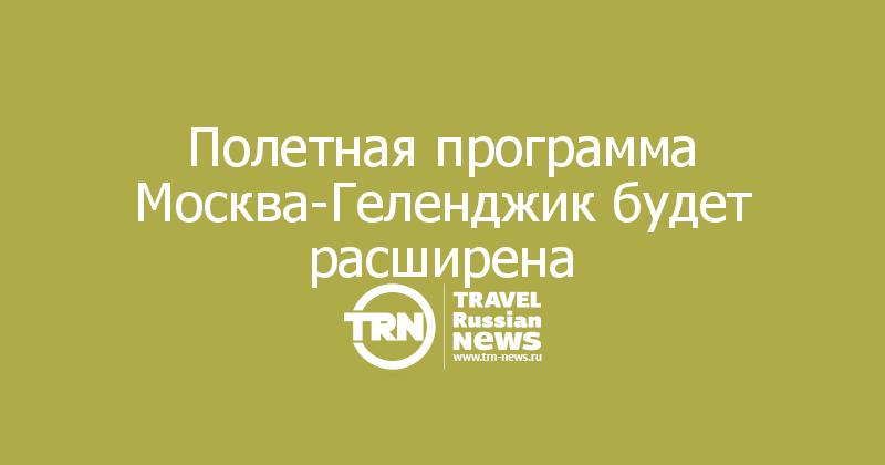 Полетная программа Москва-Геленджик будет расширена