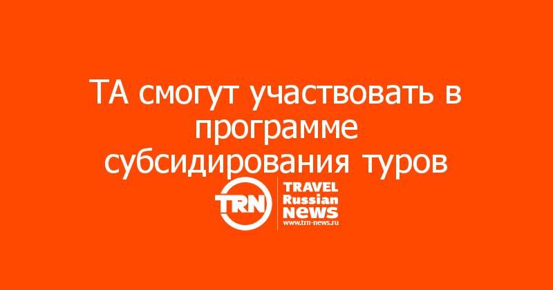 ТА смогут участвовать в программе субсидирования туров