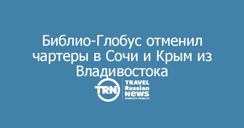 Библио-Глобус отменил чартеры в Сочи и Крым из Владивостока
