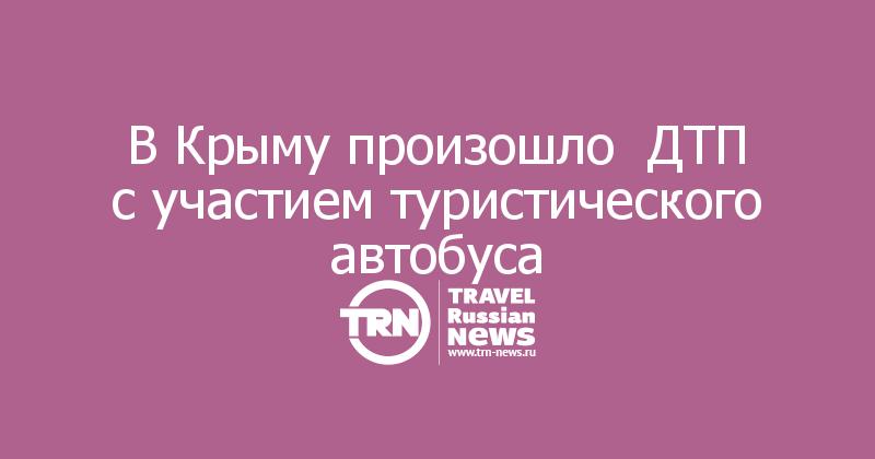 В Крыму произошло  ДТП с участием туристического автобуса