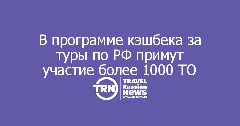 В программе кэшбека за туры по РФ примут участие более 1000 ТО