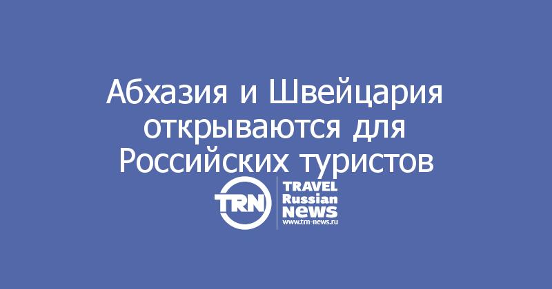 Абхазия иШвейцария открываются для Российских туристов