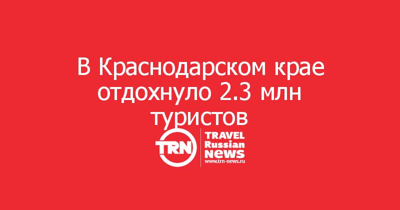 В Краснодарском крае отдохнуло 2.3 млн туристов