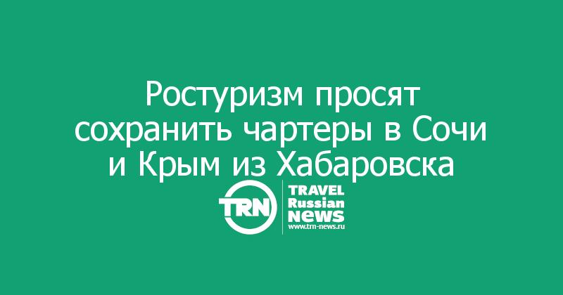 Ростуризм просят сохранить чартеры в Сочи и Крым из Хабаровска