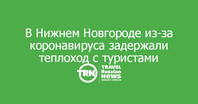 В Нижнем Новгороде из-за коронавируса задержали теплоход с туристами