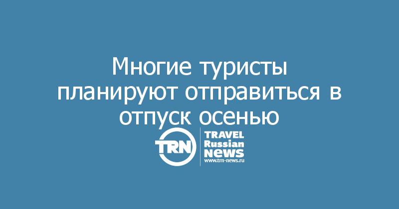 Многие туристы планируют отправиться в отпуск осенью