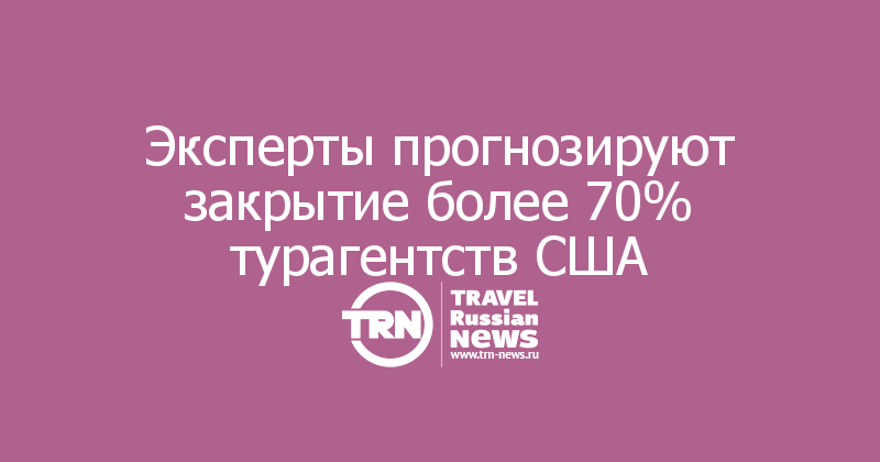Эксперты прогнозируют закрытие более 70% турагентств США