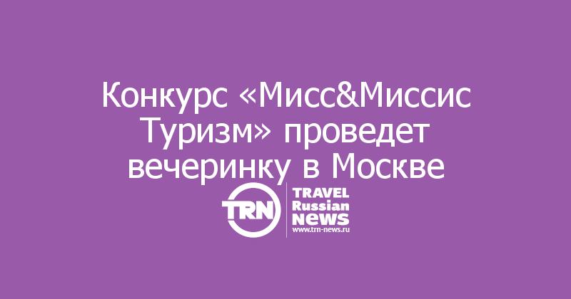 Конкурс «Мисс&Миссис Туризм» проведет вечеринку в Москве