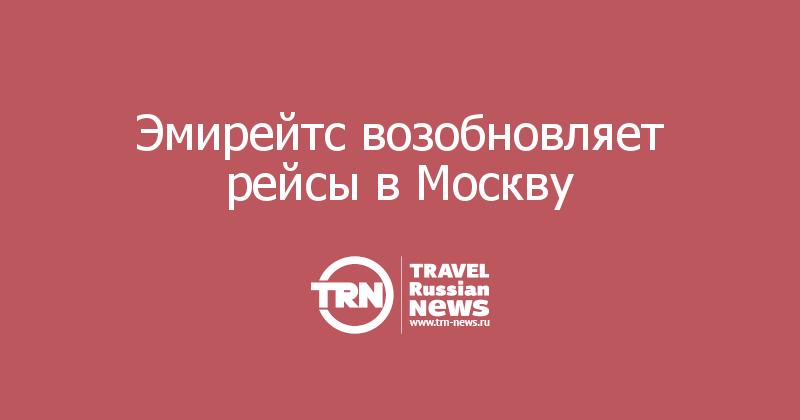 Эмирейтс возобновляет рейсы вМоскву