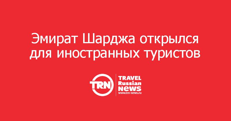 Эмират Шарджа открылся для иностранных туристов