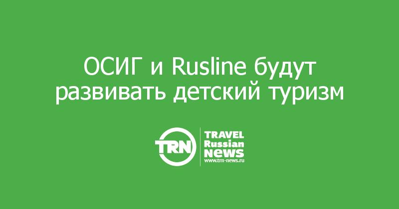ОСИГ и Rusline будут развивать детский туризм