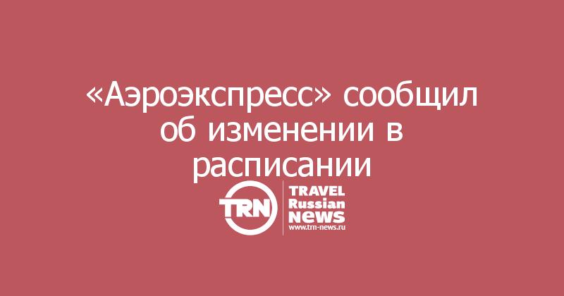 «Аэроэкспресс» сообщил об изменении в расписании