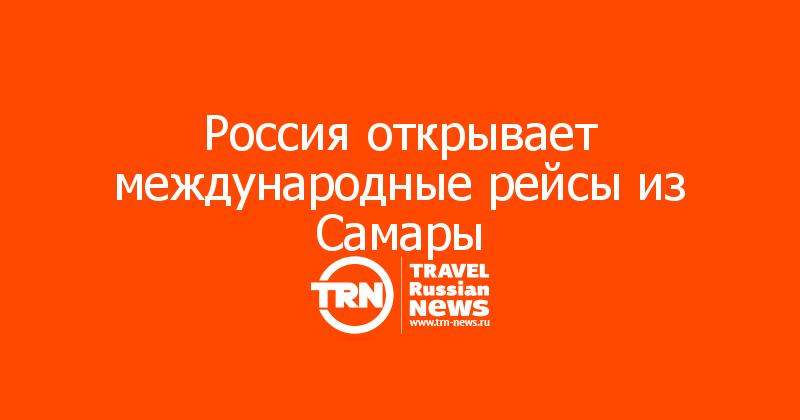 Россия открывает международные рейсы из Самары