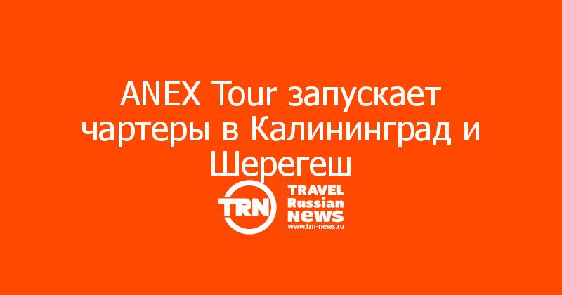 ANEX Tour запускает чартеры в Калининград и Шерегеш