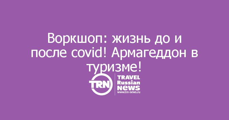 Воркшоп: жизнь до и после covid! Армагеддон в туризме!