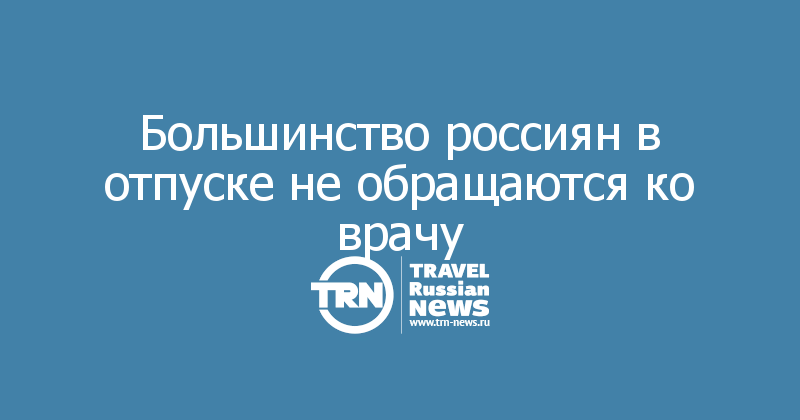 Большинство россиян в отпуске не обращаются ко врачу