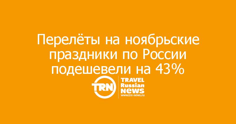 Перелёты на ноябрьские праздники по России подешевели на 43%
