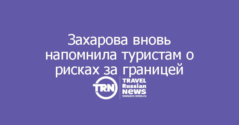 Захарова вновь напомнила туристам о рисках за границей