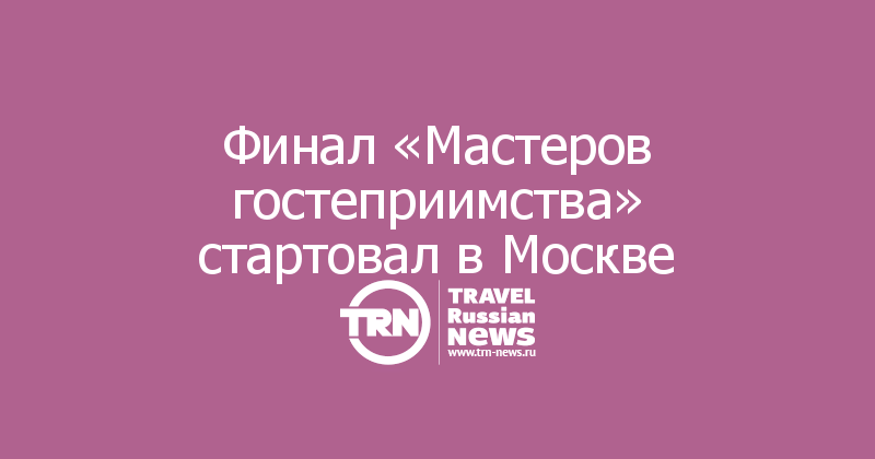 Финал «Мастеров гостеприимства» стартовал в Москве